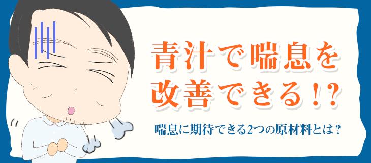 """青汁で喘息改善!?喘息に期待できる""""2つ""""の原材料【徹底解説】"""